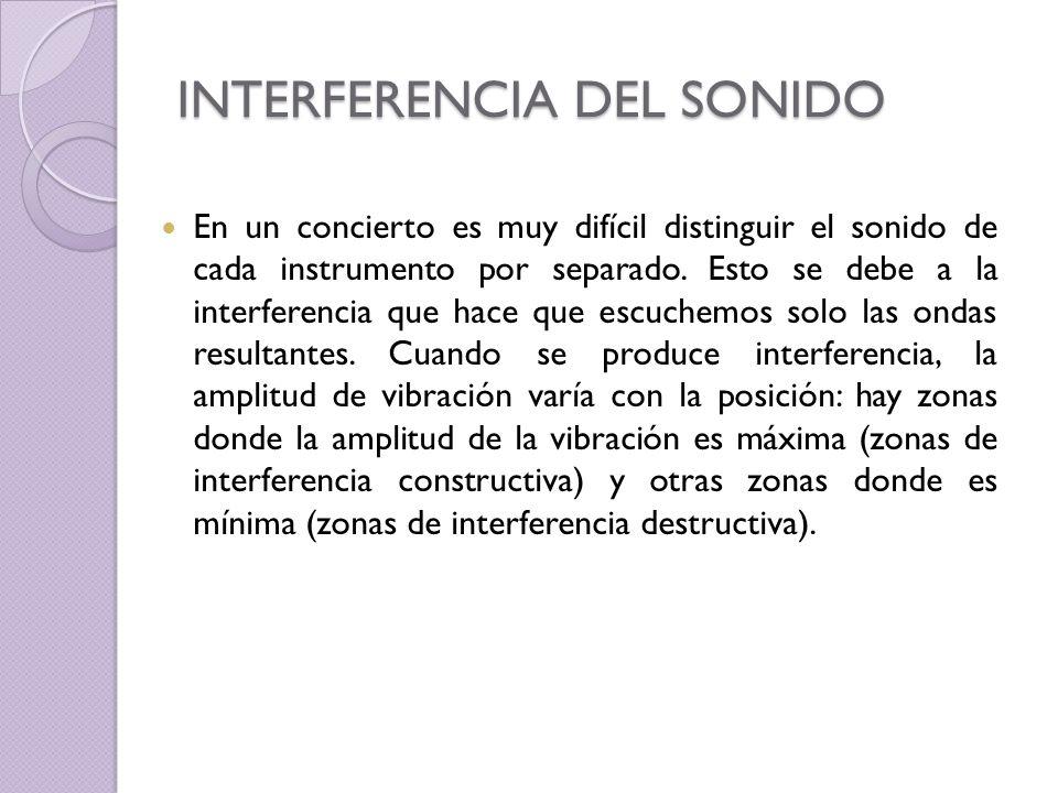 INTERFERENCIA DEL SONIDO En un concierto es muy difícil distinguir el sonido de cada instrumento por separado. Esto se debe a la interferencia que hac