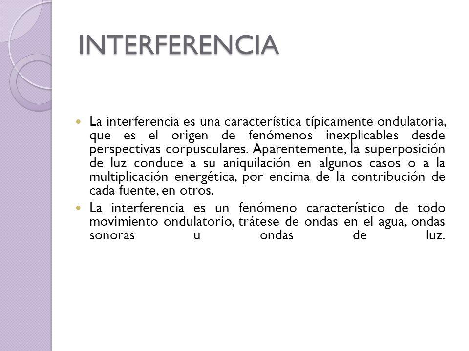 INTERFERENCIA La interferencia es una característica típicamente ondulatoria, que es el origen de fenómenos inexplicables desde perspectivas corpuscul