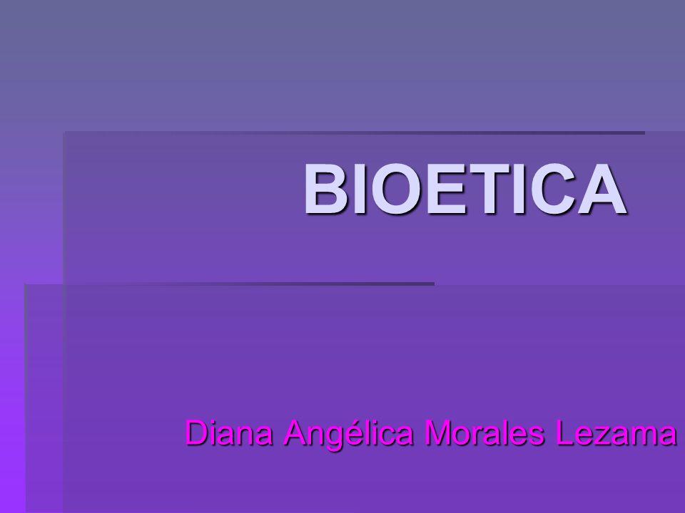 BIOETICA Diana Angélica Morales Lezama
