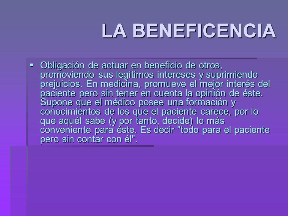 LA BENEFICENCIA Obligación de actuar en beneficio de otros, promoviendo sus legítimos intereses y suprimiendo prejuicios. En medicina, promueve el mej