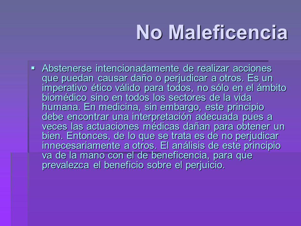 No Maleficencia Abstenerse intencionadamente de realizar acciones que puedan causar daño o perjudicar a otros. Es un imperativo ético válido para todo