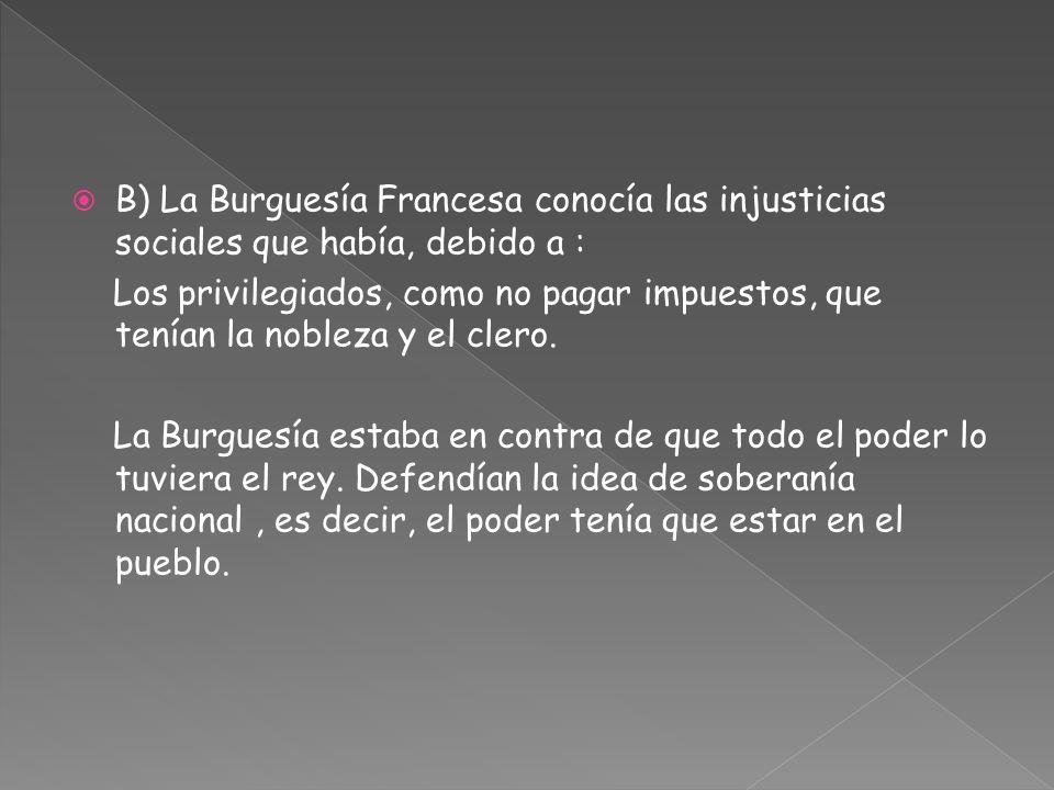 B) La Burguesía Francesa conocía las injusticias sociales que había, debido a : Los privilegiados, como no pagar impuestos, que tenían la nobleza y el