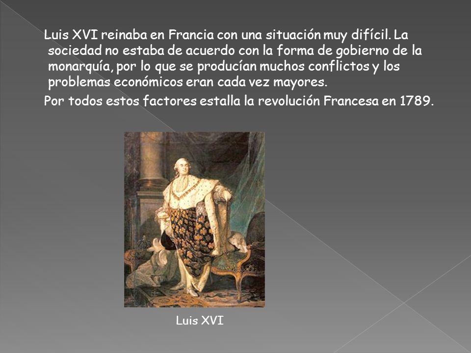 Luis XVI reinaba en Francia con una situación muy difícil. La sociedad no estaba de acuerdo con la forma de gobierno de la monarquía, por lo que se pr