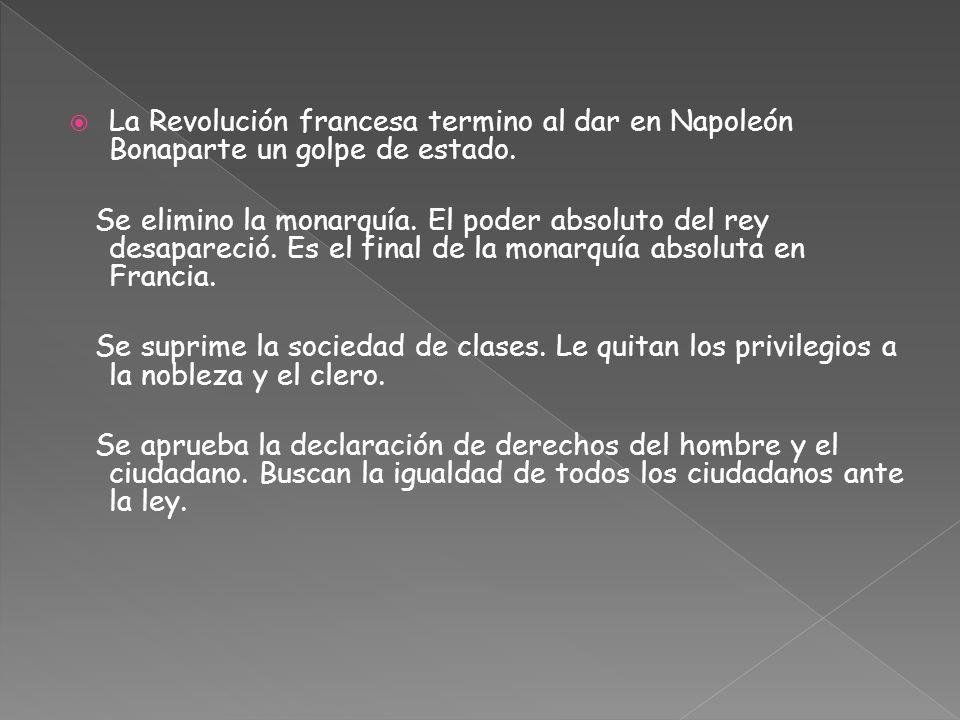 La Revolución francesa termino al dar en Napoleón Bonaparte un golpe de estado. Se elimino la monarquía. El poder absoluto del rey desapareció. Es el