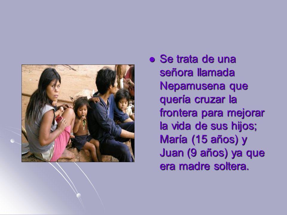 Se trata de una señora llamada Nepamusena que quería cruzar la frontera para mejorar la vida de sus hijos; María (15 años) y Juan (9 años) ya que era