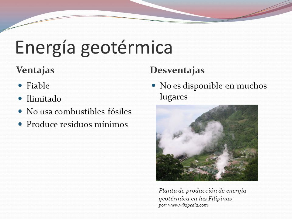 Energía geotérmica Ventajas Desventajas Fiable Ilimitado No usa combustibles fósiles Produce residuos mínimos No es disponible en muchos lugares Plant