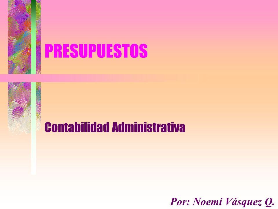 PRESUPUESTOS Contabilidad Administrativa Por: Noemí Vásquez Q.