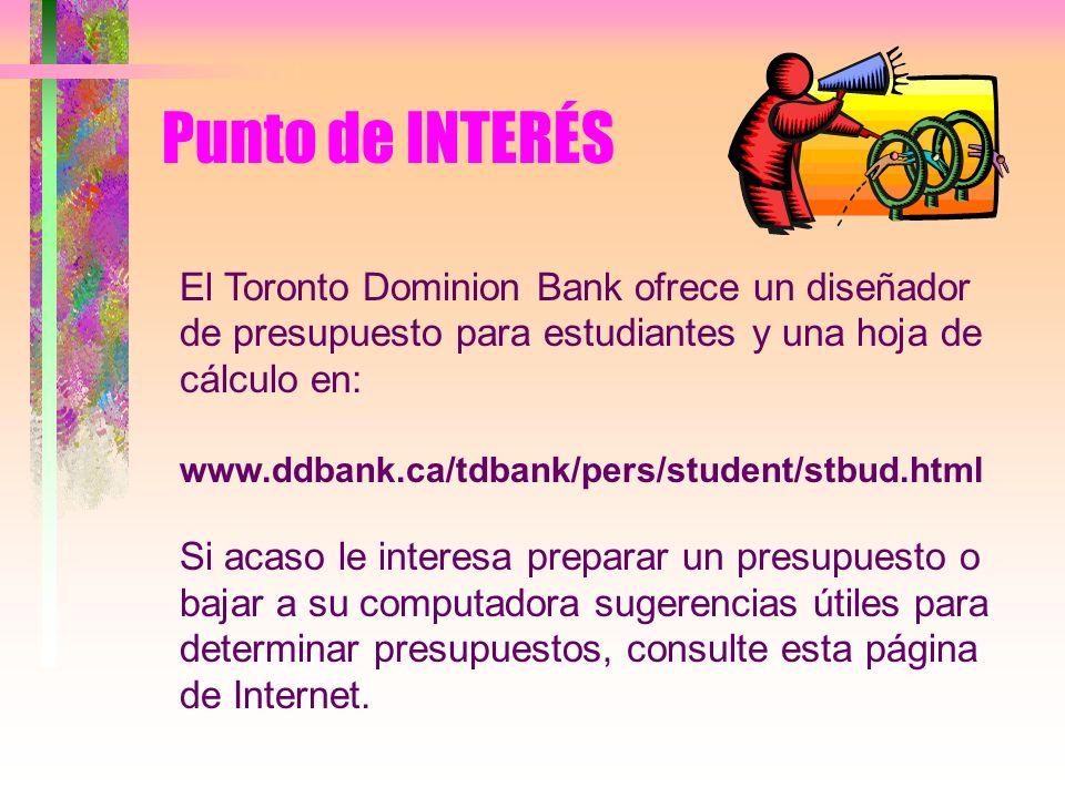 Punto de INTERÉS El Toronto Dominion Bank ofrece un diseñador de presupuesto para estudiantes y una hoja de cálculo en: www.ddbank.ca/tdbank/pers/stud