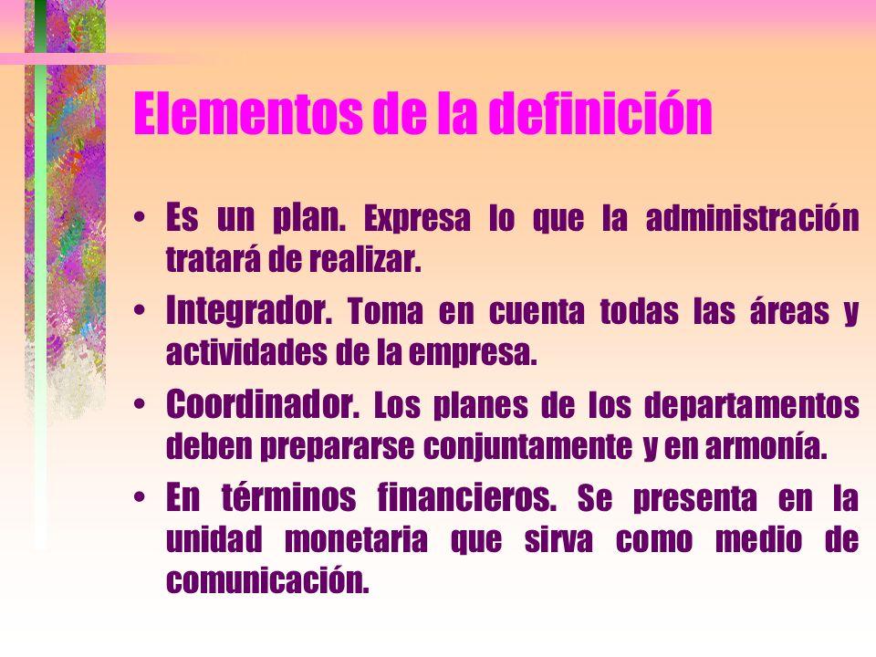 Elementos de la definición Es un plan. Expresa lo que la administración tratará de realizar. Integrador. Toma en cuenta todas las áreas y actividades