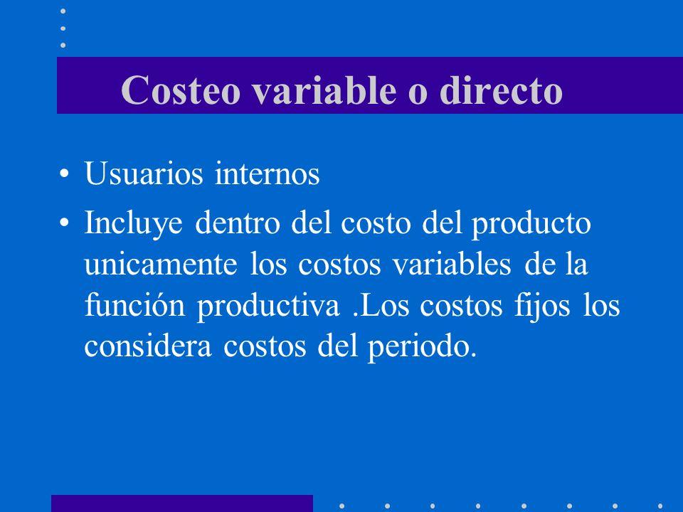 Costeo variable o directo Usuarios internos Incluye dentro del costo del producto unicamente los costos variables de la función productiva.Los costos fijos los considera costos del periodo.