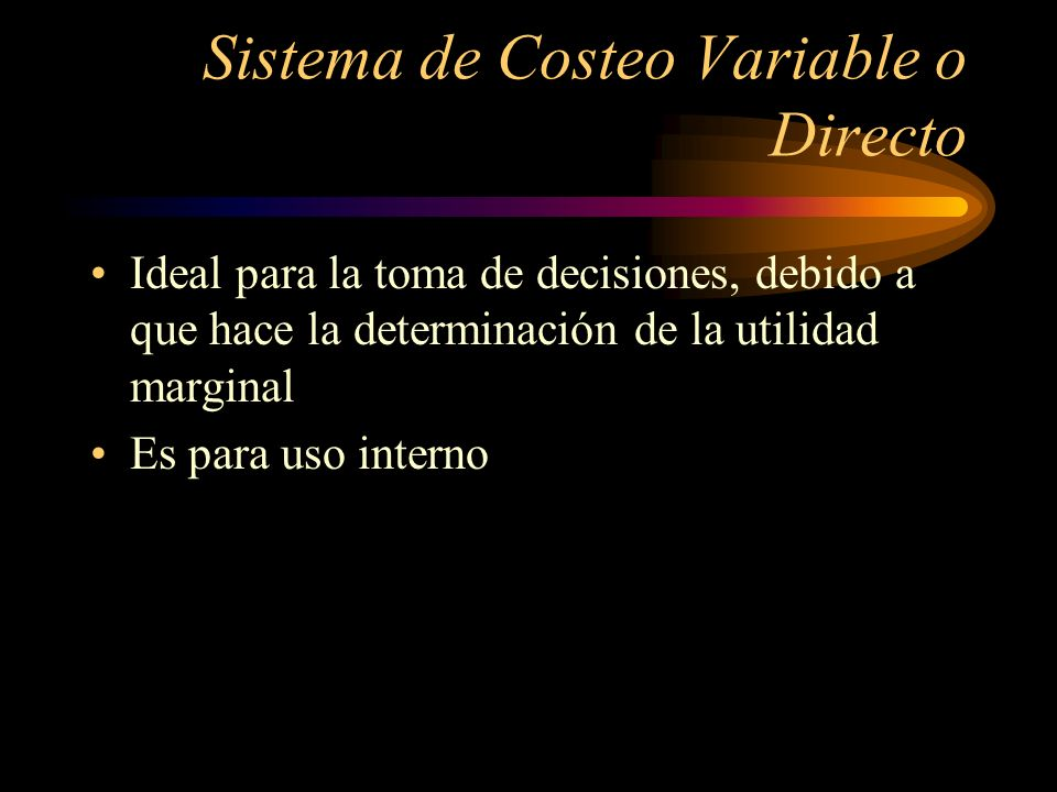 Ideal para la toma de decisiones, debido a que hace la determinación de la utilidad marginal Es para uso interno Sistema de Costeo Variable o Directo