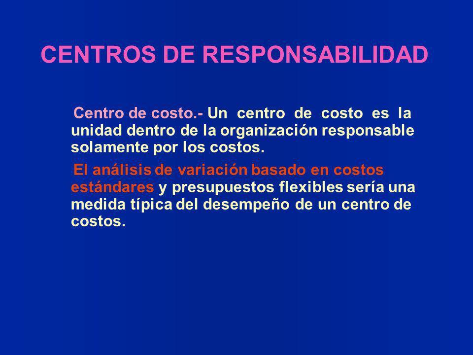 CENTROS DE RESPONSABILIDAD Centro de costo.- Un centro de costo es la unidad dentro de la organización responsable solamente por los costos. El anális