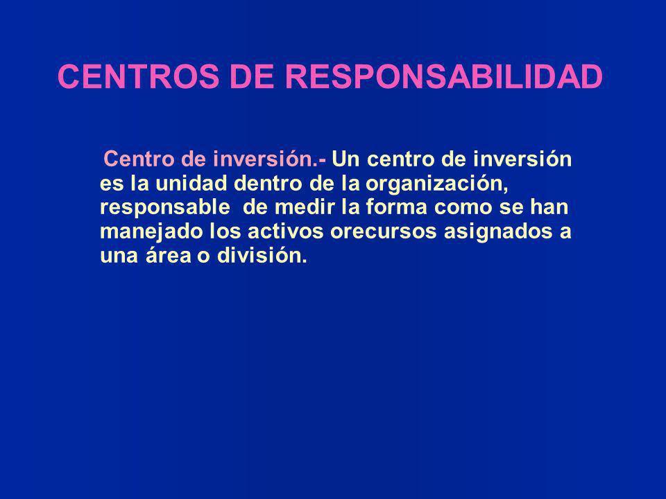 CENTROS DE RESPONSABILIDAD Centro de inversión.- Un centro de inversión es la unidad dentro de la organización, responsable de medir la forma como se