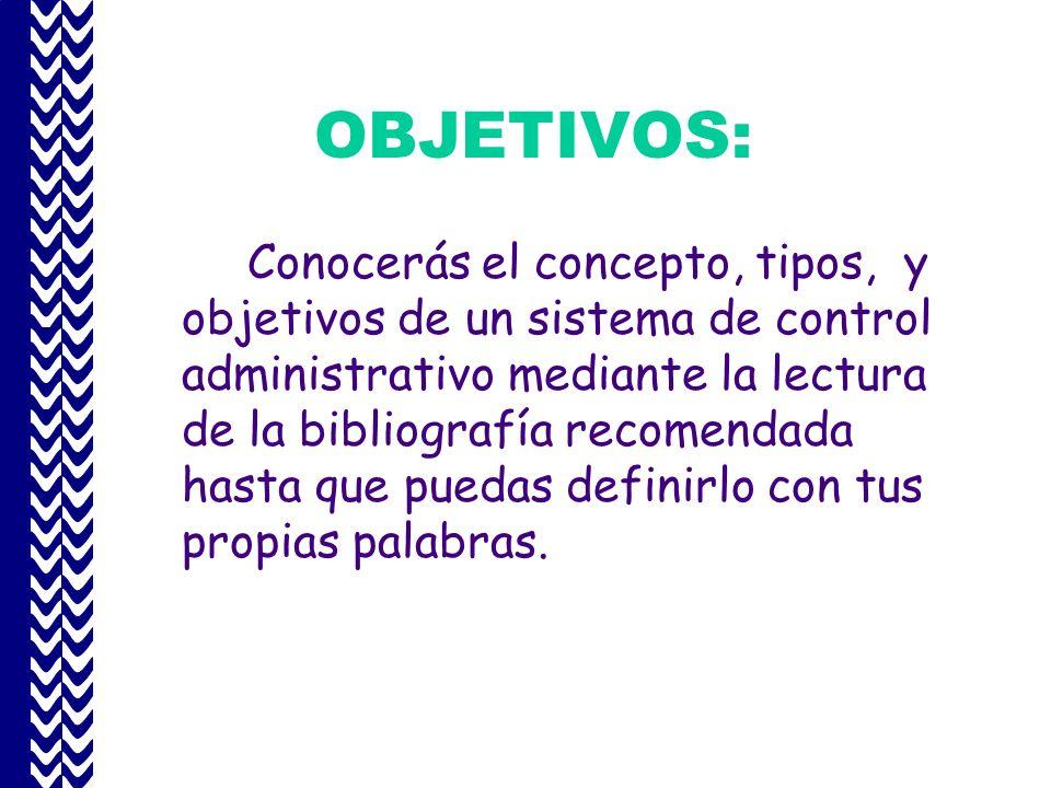 OBJETIVOS: Conocerás el concepto, tipos, y objetivos de un sistema de control administrativo mediante la lectura de la bibliografía recomendada hasta que puedas definirlo con tus propias palabras.
