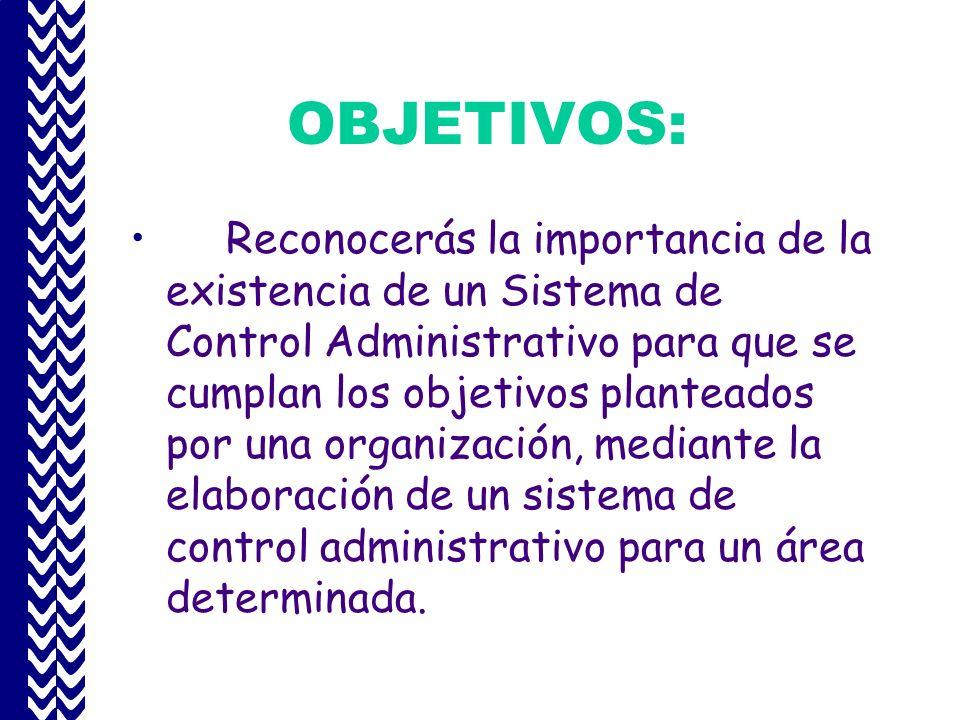 OBJETIVOS: Reconocerás la importancia de la existencia de un Sistema de Control Administrativo para que se cumplan los objetivos planteados por una organización, mediante la elaboración de un sistema de control administrativo para un área determinada.