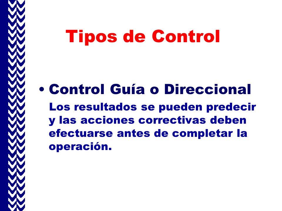 Tipos de Control Control Guía o Direccional Los resultados se pueden predecir y las acciones correctivas deben efectuarse antes de completar la operación.