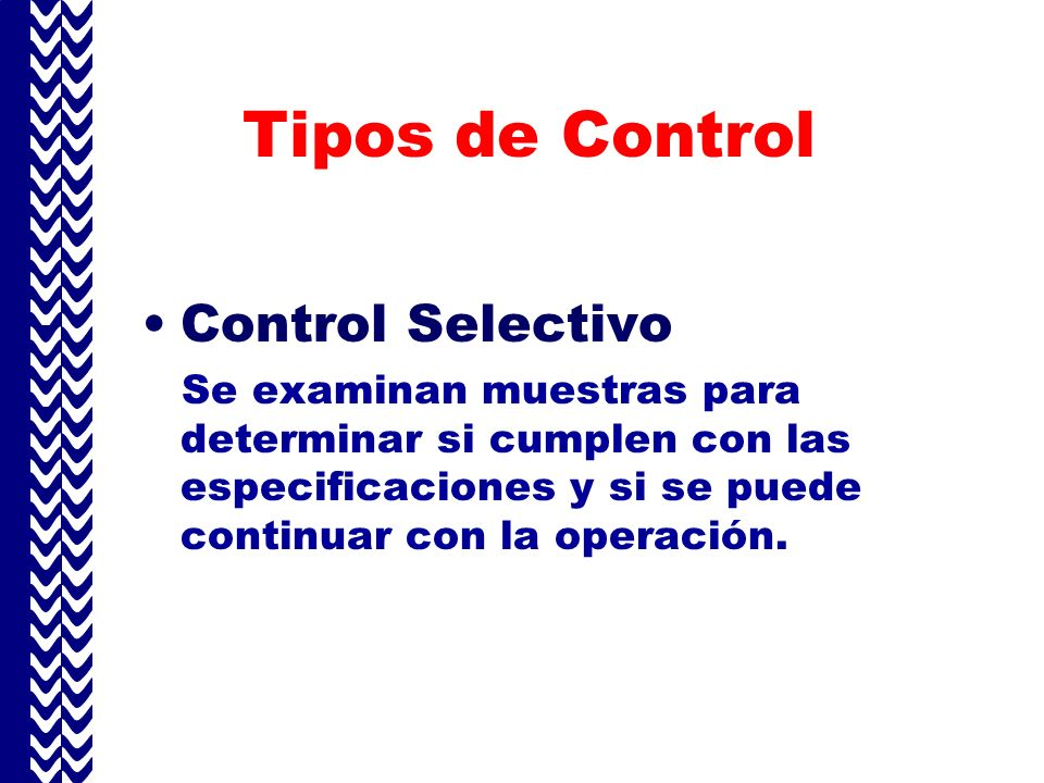 Tipos de Control Control Selectivo Se examinan muestras para determinar si cumplen con las especificaciones y si se puede continuar con la operación.