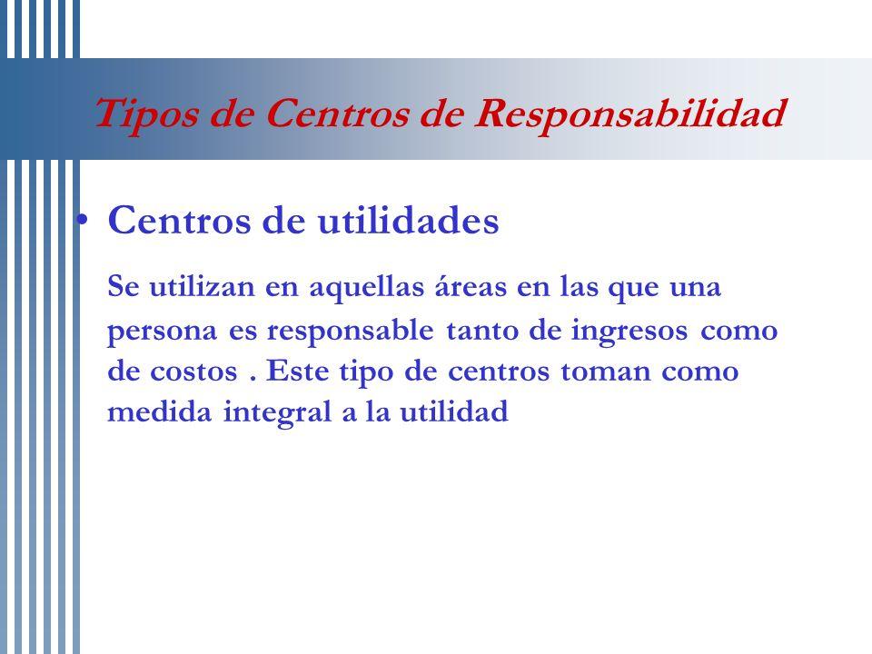 Tipos de Centros de Responsabilidad Centros de utilidades Se utilizan en aquellas áreas en las que una persona es responsable tanto de ingresos como d