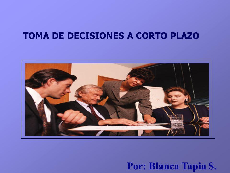 TOMA DE DECISIONES A CORTO PLAZO Por: Blanca Tapia S.
