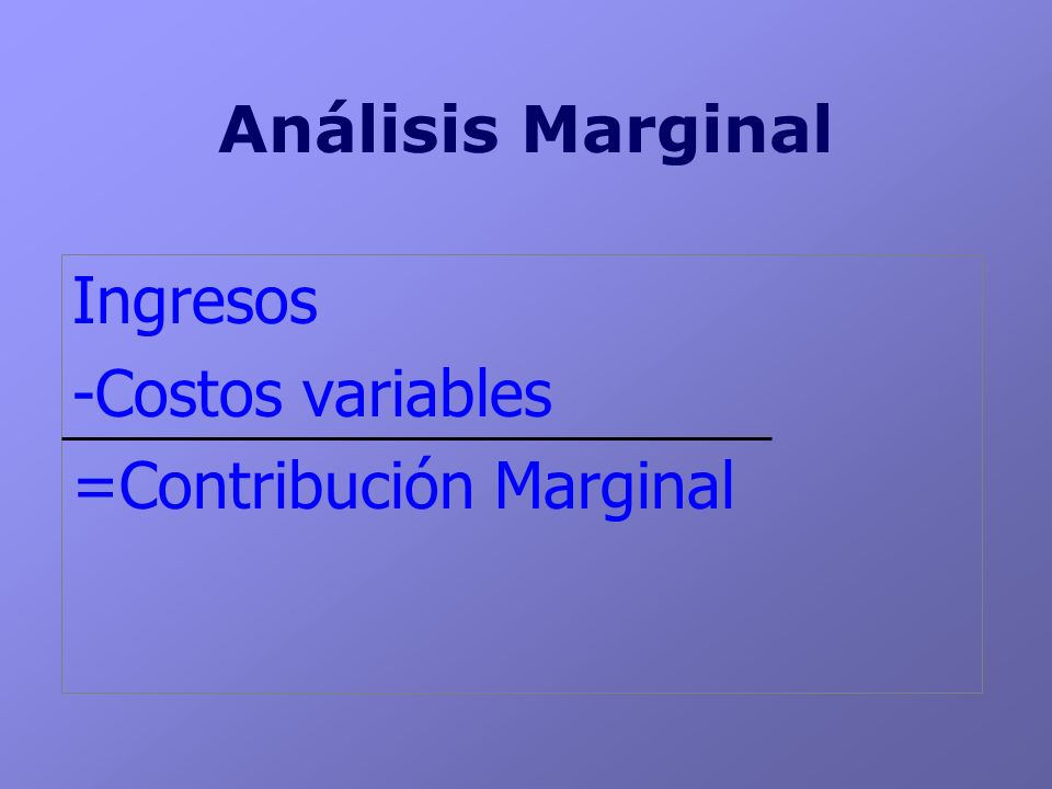 Análisis Marginal Ingresos -Costos variables =Contribución Marginal