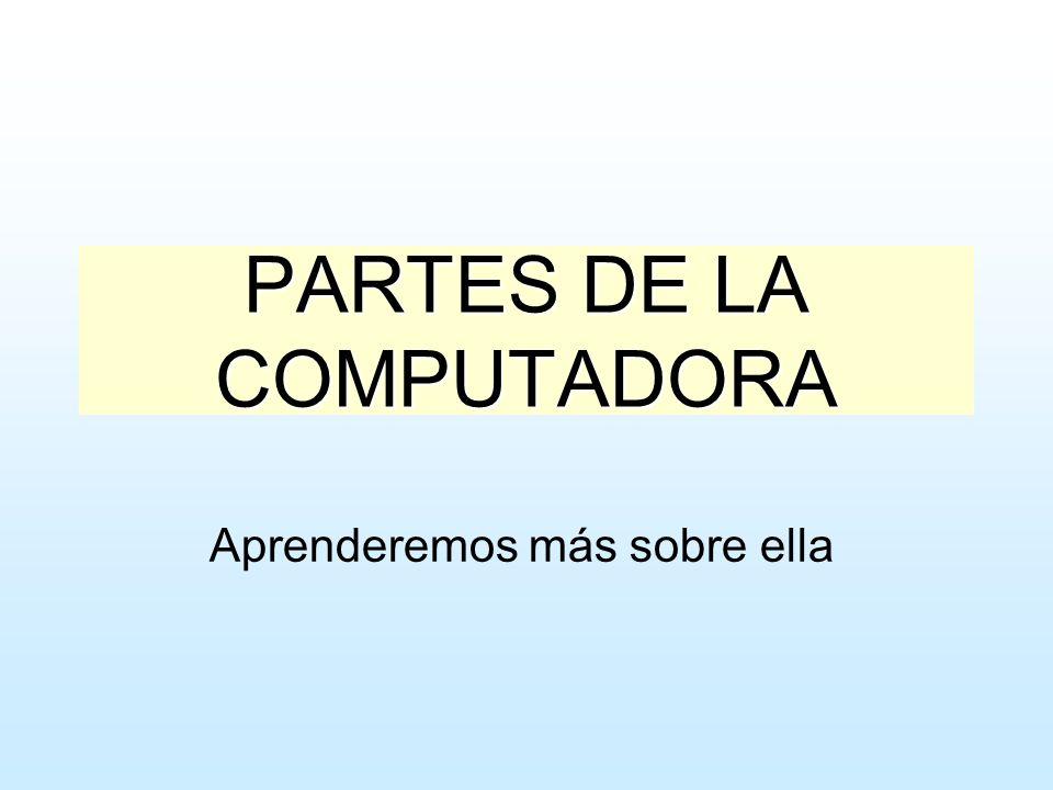 PARTES DE LA COMPUTADORA Aprenderemos más sobre ella