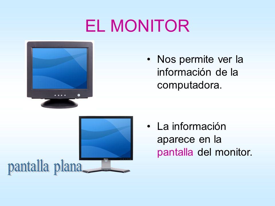 EL MONITOR Nos permite ver la información de la computadora. La información aparece en la pantalla del monitor.