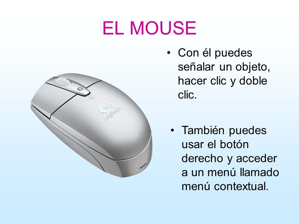 EL MOUSE Con él puedes señalar un objeto, hacer clic y doble clic. También puedes usar el botón derecho y acceder a un menú llamado menú contextual.