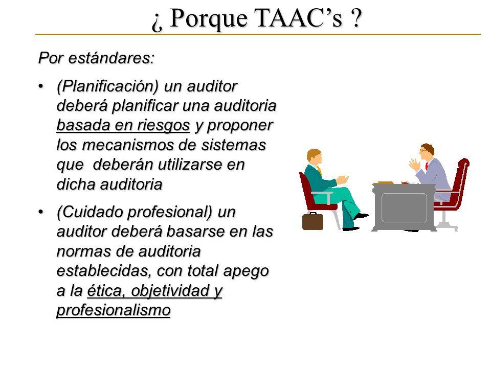 ¿ Porque TAACs ? Por estándares: (Planificación) un auditor deberá planificar una auditoria basada en riesgos y proponer los mecanismos de sistemas qu