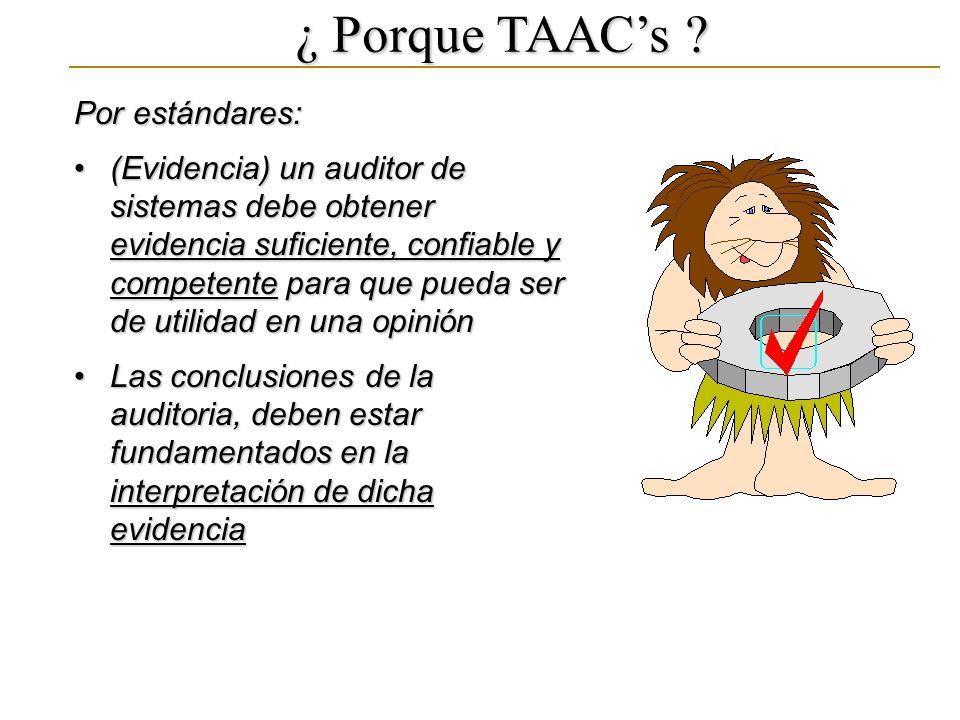¿ Porque TAACs ? Por estándares: (Evidencia) un auditor de sistemas debe obtener evidencia suficiente, confiable y competente para que pueda ser de ut