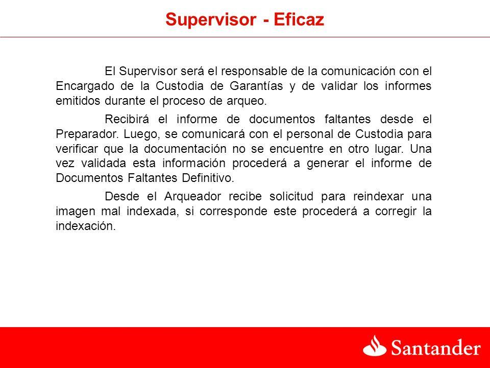 Supervisor - Eficaz El Supervisor será el responsable de la comunicación con el Encargado de la Custodia de Garantías y de validar los informes emitidos durante el proceso de arqueo.
