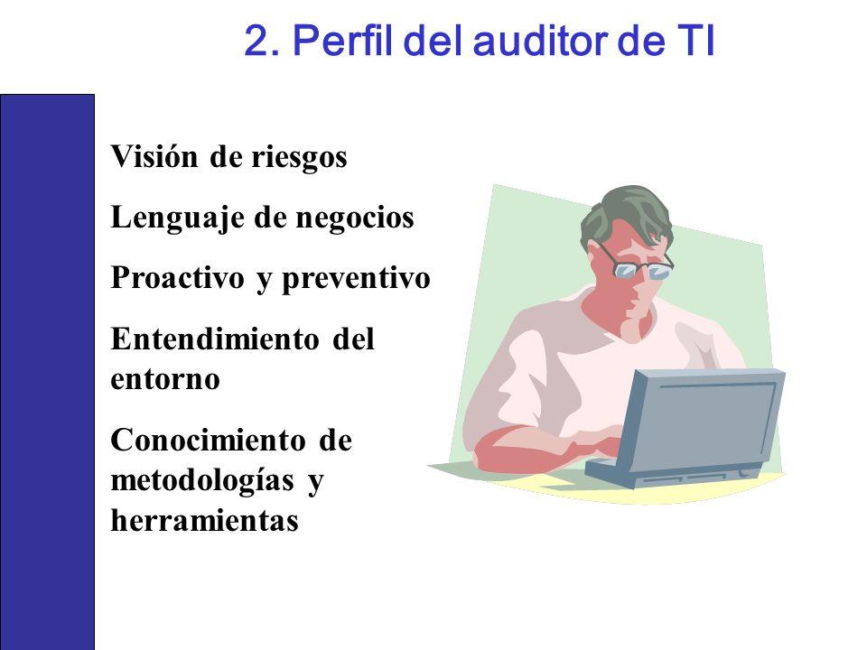 2. Perfil del auditor de TI Visión de riesgos Lenguaje de negocios Proactivo y preventivo Entendimiento del entorno Conocimiento de metodologías y her