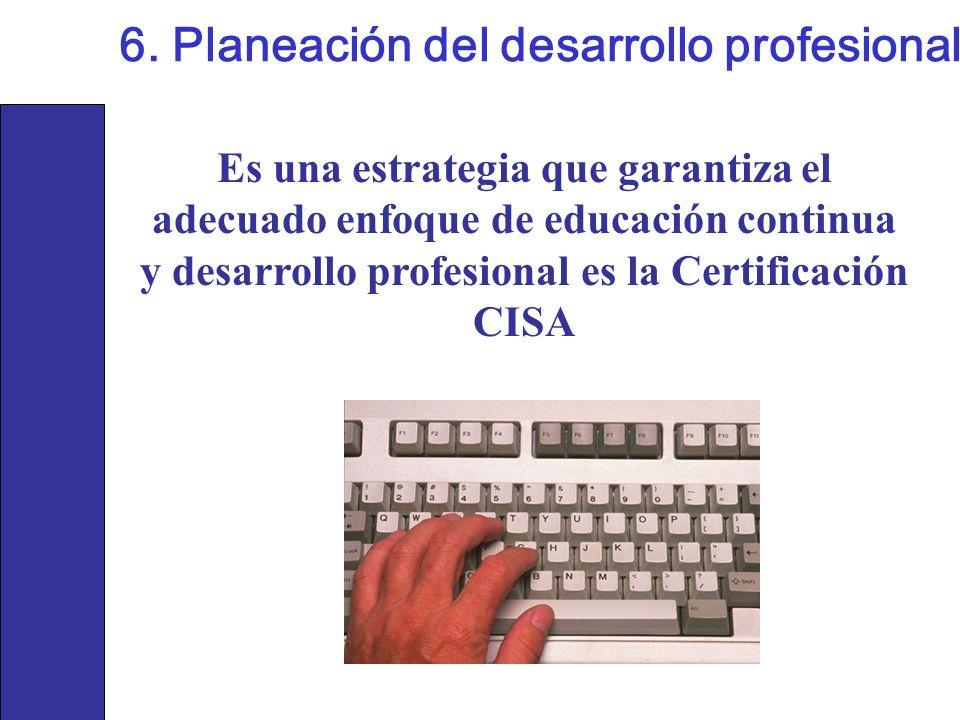 Es una estrategia que garantiza el adecuado enfoque de educación continua y desarrollo profesional es la Certificación CISA 6. Planeación del desarrol