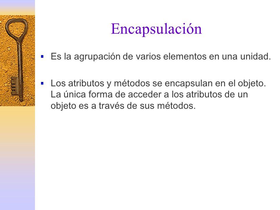 Encapsulación Es la agrupación de varios elementos en una unidad. Los atributos y métodos se encapsulan en el objeto. La única forma de acceder a los