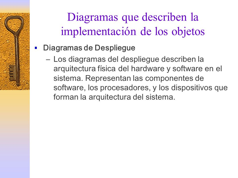 Diagramas que describen la implementación de los objetos Diagramas de Despliegue –Los diagramas del despliegue describen la arquitectura física del ha