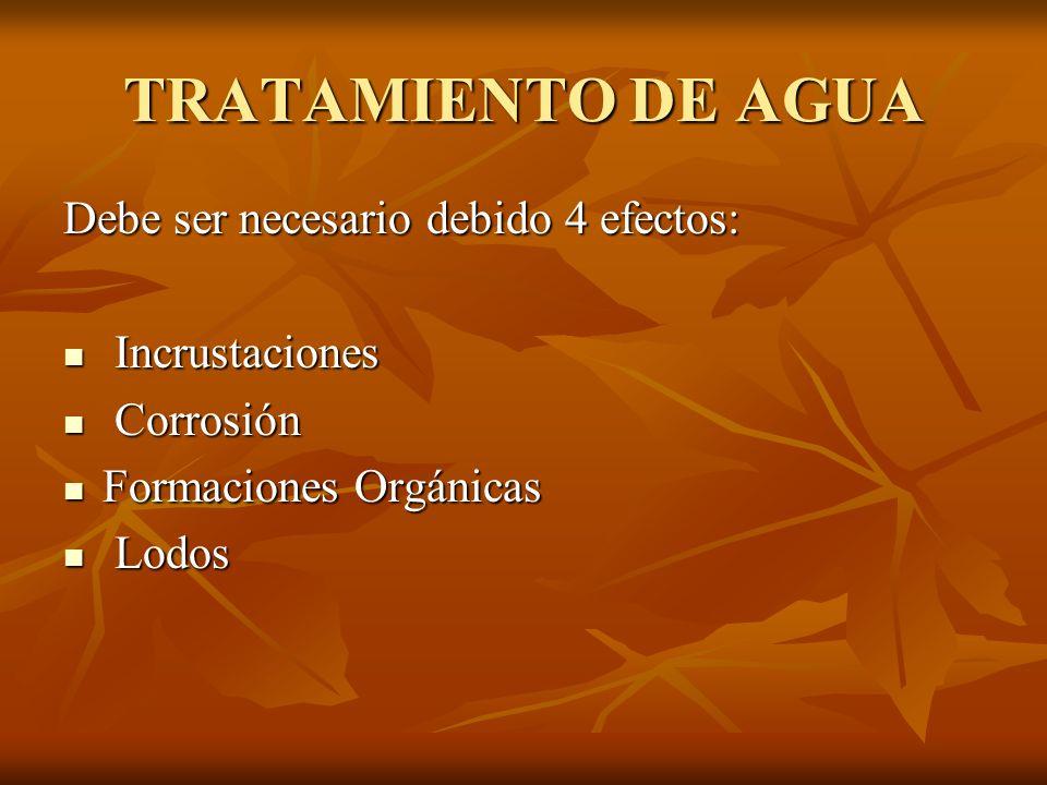 TRATAMIENTO DE AGUA Debe ser necesario debido 4 efectos: Incrustaciones Incrustaciones Corrosión Corrosión Formaciones Orgánicas Formaciones Orgánicas