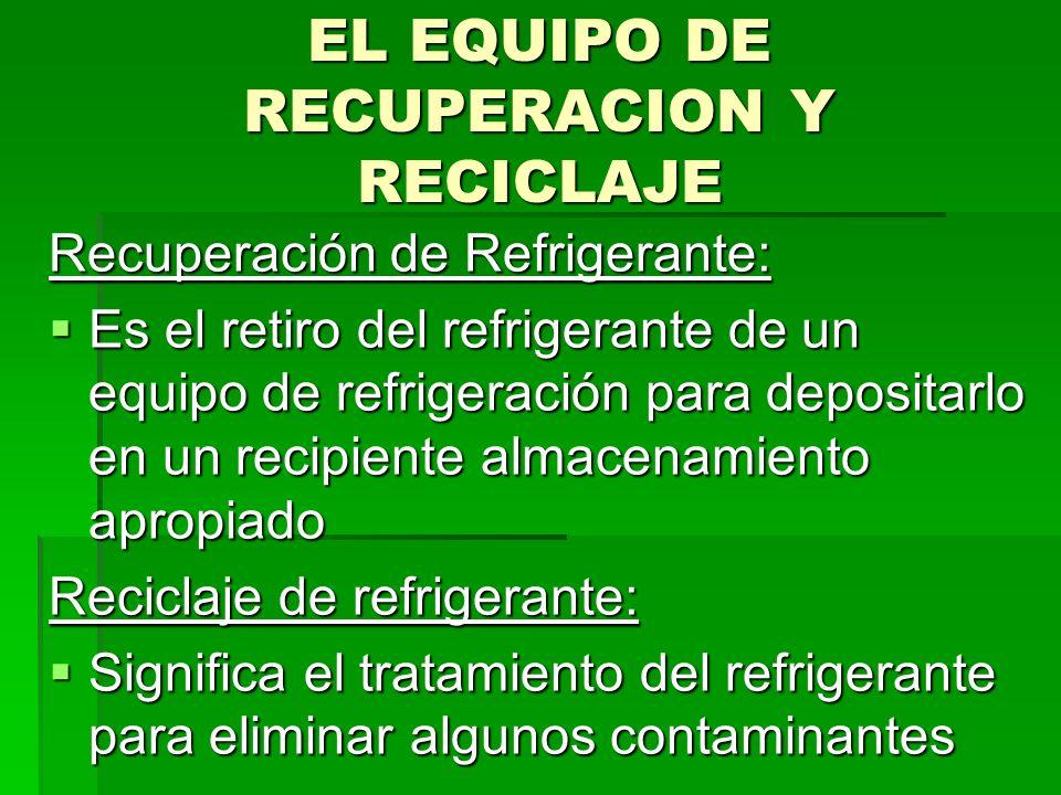 EL EQUIPO DE RECUPERACION Y RECICLAJE Recuperación de Refrigerante: Es el retiro del refrigerante de un equipo de refrigeración para depositarlo en un