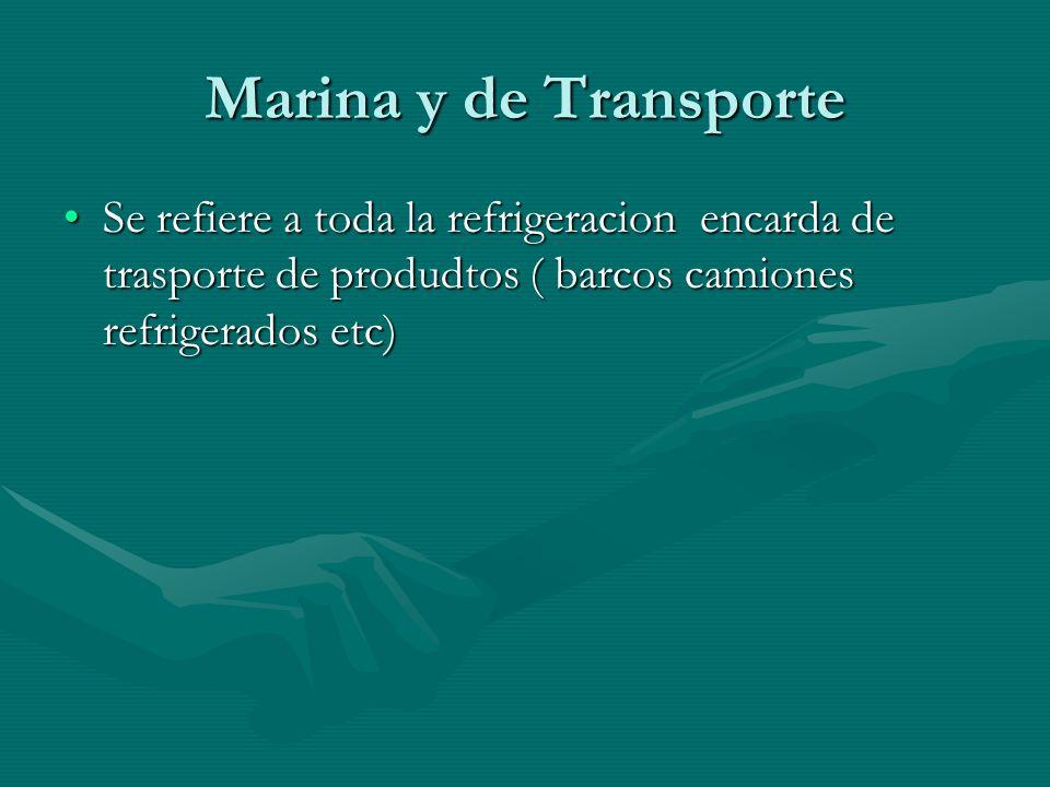 Marina y de Transporte Se refiere a toda la refrigeracion encarda de trasporte de produdtos ( barcos camiones refrigerados etc)Se refiere a toda la re