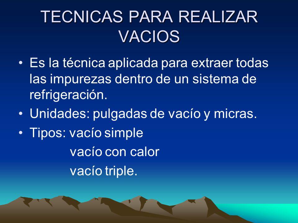 TECNICAS PARA REALIZAR VACIOS Es la técnica aplicada para extraer todas las impurezas dentro de un sistema de refrigeración.