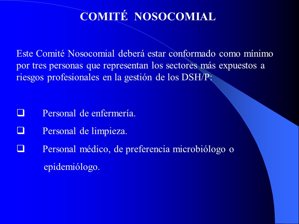COMITÉ NOSOCOMIAL Este Comité Nosocomial deberá estar conformado como mínimo por tres personas que representan los sectores más expuestos a riesgos profesionales en la gestión de los DSH/P: Personal de enfermería.