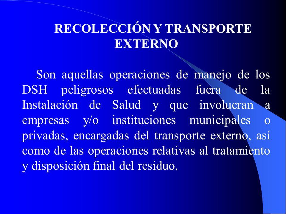 RECOLECCIÓN Y TRANSPORTE EXTERNO Son aquellas operaciones de manejo de los DSH peligrosos efectuadas fuera de la Instalación de Salud y que involucran a empresas y/o instituciones municipales o privadas, encargadas del transporte externo, así como de las operaciones relativas al tratamiento y disposición final del residuo.