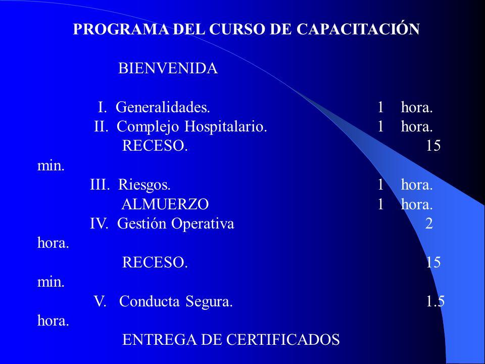 PROGRAMA DEL CURSO DE CAPACITACIÓN BIENVENIDA I. Generalidades. 1 hora. II. Complejo Hospitalario.1 hora. RECESO.15 min. III. Riesgos.1 hora. ALMUERZO