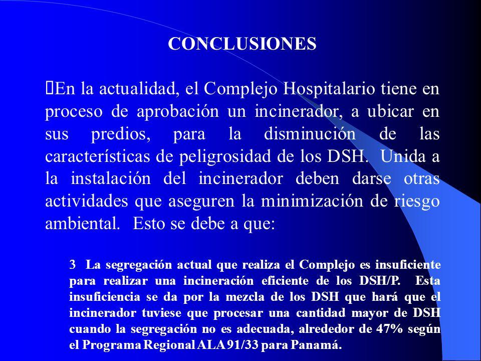 CONCLUSIONES En la actualidad, el Complejo Hospitalario tiene en proceso de aprobación un incinerador, a ubicar en sus predios, para la disminución de las características de peligrosidad de los DSH.