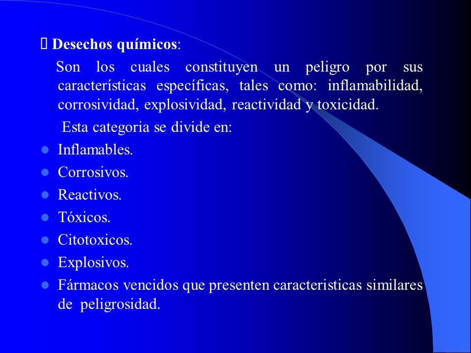 Desechos químicos: Son los cuales constituyen un peligro por sus características específicas, tales como: inflamabilidad, corrosividad, explosividad,