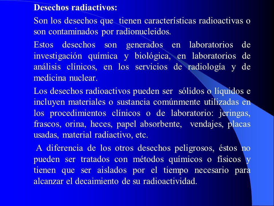 Desechos radiactivos: Son los desechos que tienen características radioactivas o son contaminados por radionucleidos. Estos desechos son generados en