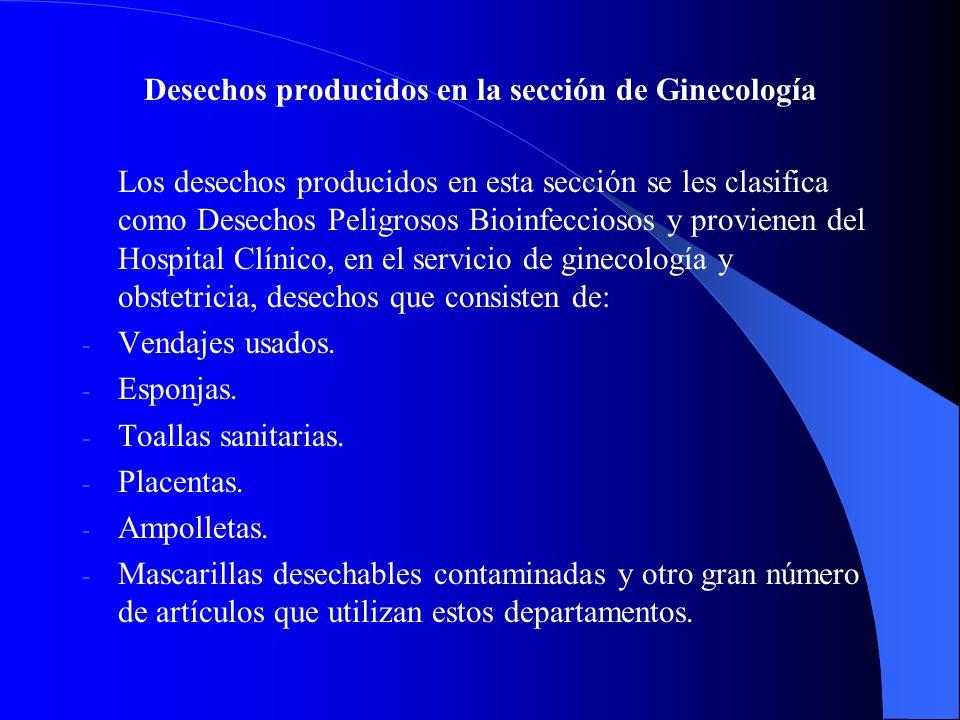 Desechos producidos en la sección de Ginecología Los desechos producidos en esta sección se les clasifica como Desechos Peligrosos Bioinfecciosos y provienen del Hospital Clínico, en el servicio de ginecología y obstetricia, desechos que consisten de: - - Vendajes usados.