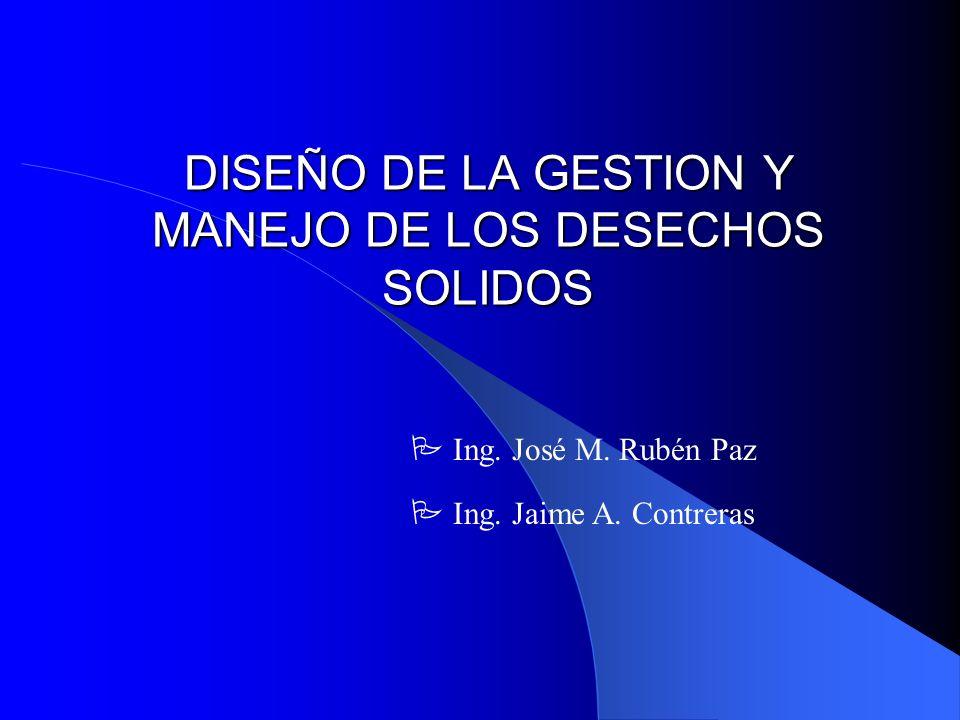 DISEÑO DE LA GESTION Y MANEJO DE LOS DESECHOS SOLIDOS P Ing. José M. Rubén Paz P Ing. Jaime A. Contreras