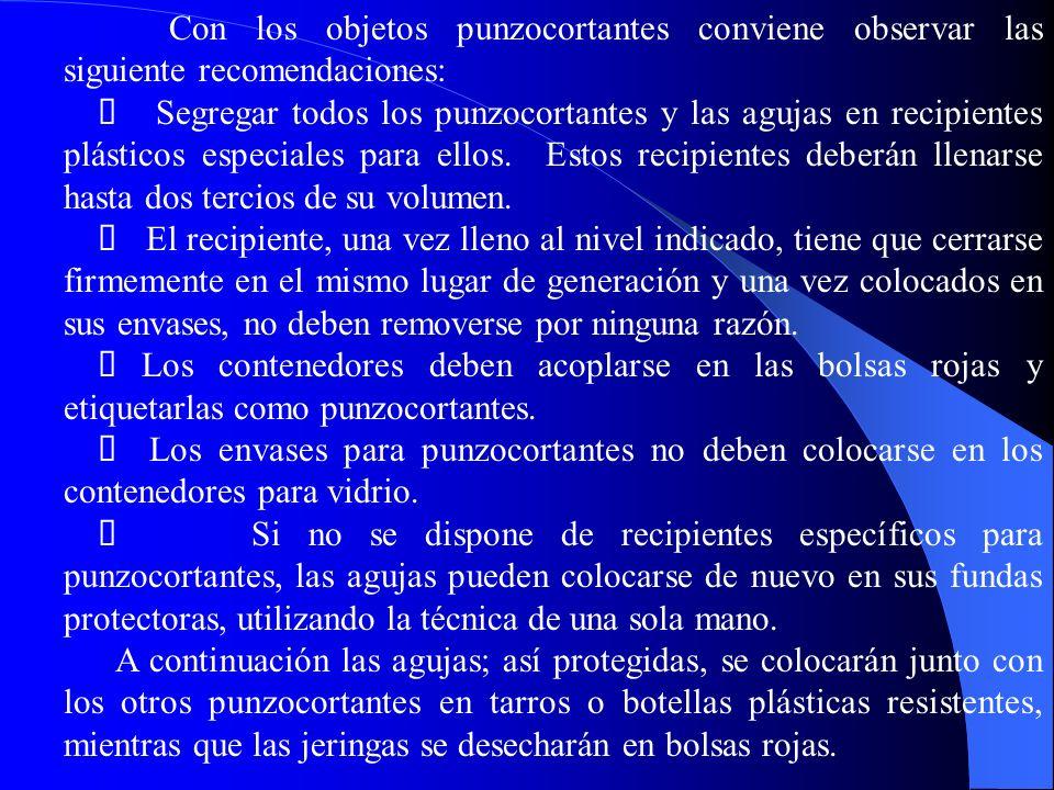 Con los objetos punzocortantes conviene observar las siguiente recomendaciones: Segregar todos los punzocortantes y las agujas en recipientes plásticos especiales para ellos.