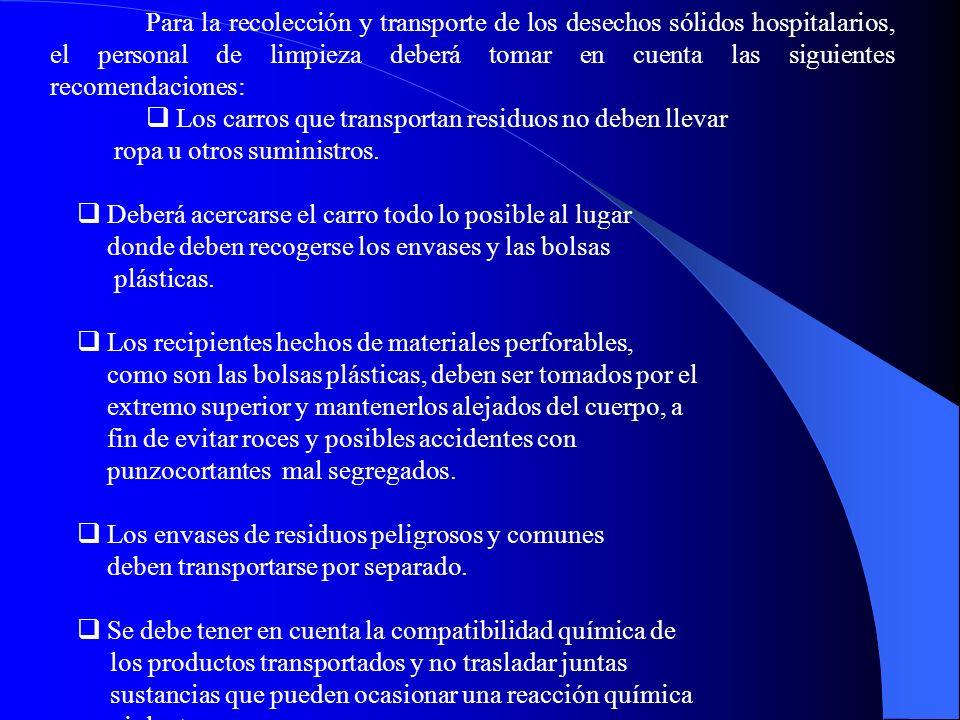 Para la recolección y transporte de los desechos sólidos hospitalarios, el personal de limpieza deberá tomar en cuenta las siguientes recomendaciones: Los carros que transportan residuos no deben llevar ropa u otros suministros.