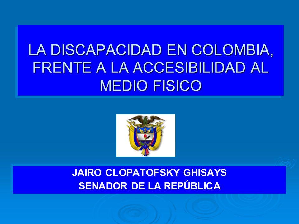 LA DISCAPACIDAD EN COLOMBIA, FRENTE A LA ACCESIBILIDAD AL MEDIO FISICO JAIRO CLOPATOFSKY GHISAYS SENADOR DE LA REPÚBLICA JAIRO CLOPATOFSKY GHISAYS SEN