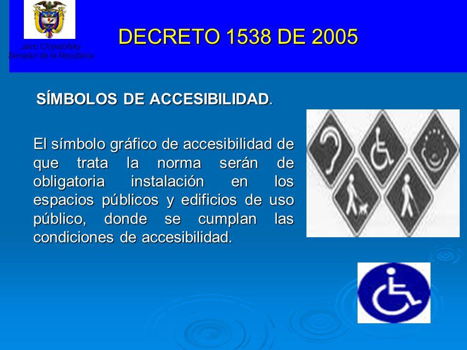 DECRETO 1538 DE 2005 SÍMBOLOS DE ACCESIBILIDAD. El símbolo gráfico de accesibilidad de que trata la norma serán de obligatoria instalación en los espa